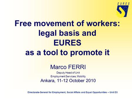 Free movement of workers: legal basis and EURES as a tool to promote it Marco FERRI Deputy Head of Unit Employment Services, Mobility Ankara, 11-12 October.