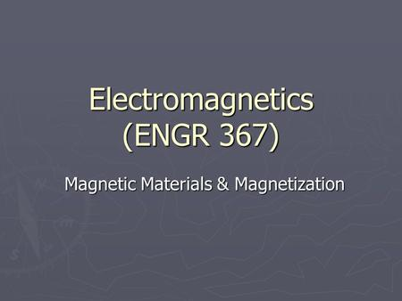 Electromagnetics (ENGR 367) Magnetic Materials & Magnetization.