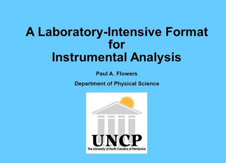 A Laboratory-Intensive Format for Instrumental Analysis Paul A. Flowers Department of Physical Science.