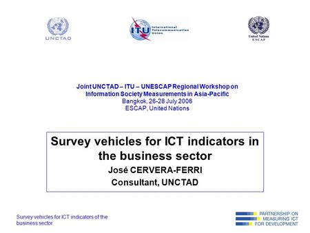 Survey vehicles for ICT indicators of the business sector Joint UNCTAD – ITU – UNESCAP Regional Workshop on Information Society Measurements in Asia-Pacific.