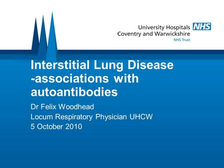 Interstitial Lung Disease -associations with autoantibodies Dr Felix Woodhead Locum Respiratory Physician UHCW 5 October 2010.