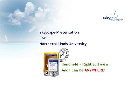 Handheld + Right Software … And I Can Be ANYWHERE! Skyscape Presentation For Northern Illinois University.