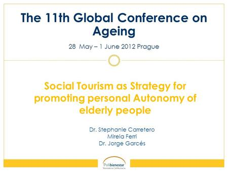 Dr. Stephanie Carretero Mireia Ferri Dr. Jorge Garcés The 11th Global Conference on Ageing 28 May – 1 June 2012 Prague Social Tourism as Strategy for promoting.