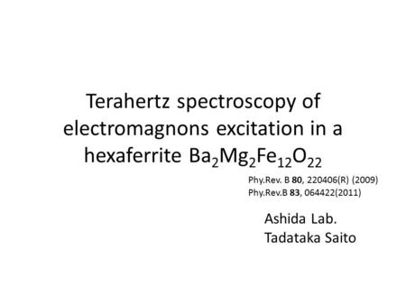 Terahertz spectroscopy of electromagnons excitation in a hexaferrite Ba 2 Mg 2 Fe 12 O 22 Ashida Lab. Tadataka Saito Phy.Rev.B 83, 064422(2011) Phy.Rev.