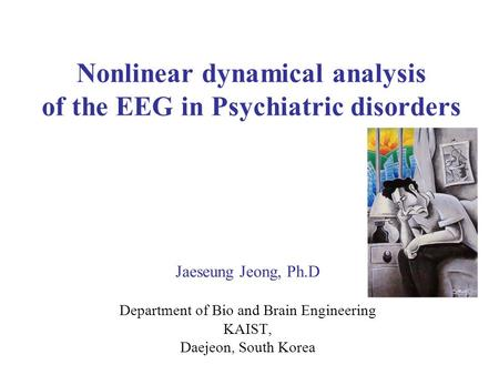 Nonlinear dynamical analysis of the EEG in Psychiatric disorders Jaeseung Jeong, Ph.D Department of Bio and Brain Engineering KAIST, Daejeon, South Korea.