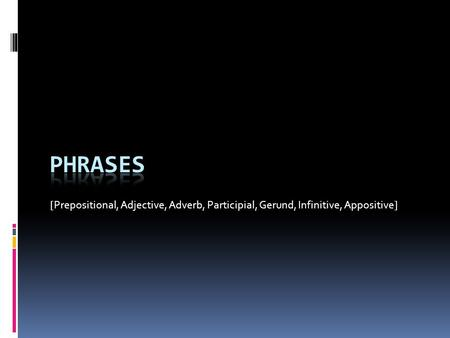 [Prepositional, Adjective, Adverb, Participial, Gerund, Infinitive, Appositive] Phrases.