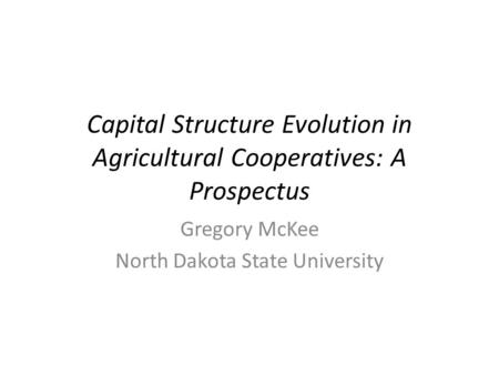 Capital Structure Evolution in Agricultural Cooperatives: A Prospectus Gregory McKee North Dakota State University.