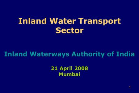 1 Inland Water Transport Sector Inland Waterways Authority of India 21 April 2008 Mumbai.