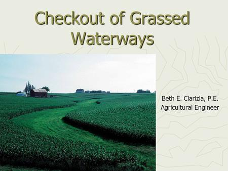 Checkout of Grassed Waterways Beth E. Clarizia, P.E. Agricultural Engineer.