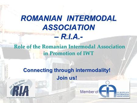 ROMANIAN INTERMODAL ASSOCIATION – R.I.A.- Role of the Romanian Intermodal Association in Promotion of IWT Connecting through intermodality! Join us! Member.