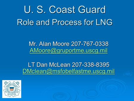 U. S. Coast Guard Role and Process for LNG Mr. Alan Moore 207-767-0338  LT Dan McLean 207-338-8395