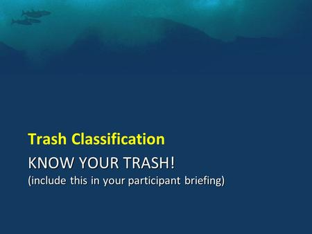 KNOW YOUR TRASH! (include this in your participant briefing) Trash Classification.