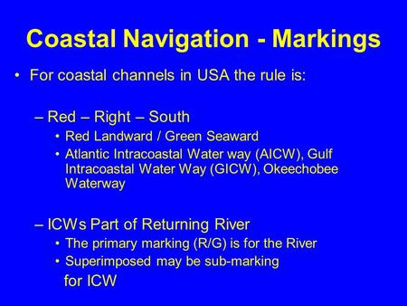 Coastal Navigation - Markings For coastal channels in USA the rule is: –Red – Right – South Red Landward / Green Seaward Atlantic Intracoastal Water way.