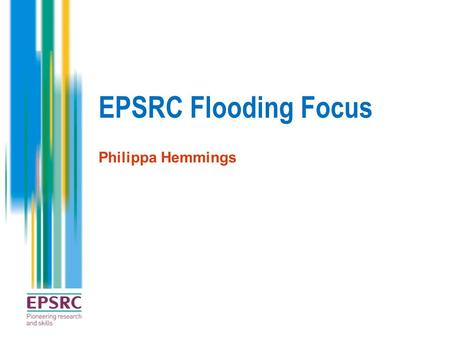 EPSRC Flooding Focus Philippa Hemmings. EPSRC Strategic Plan Our strategy has three clear goals Delivering impact Embedding impact throughout our portfolio.