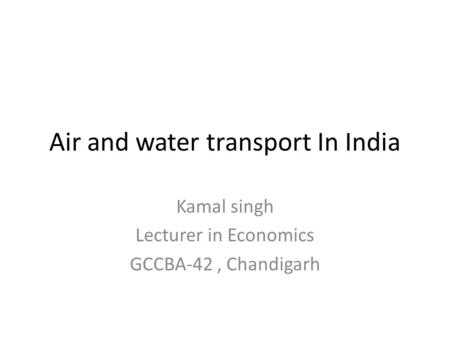 Air and water transport In India Kamal singh Lecturer in Economics GCCBA-42, Chandigarh.
