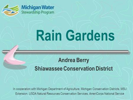 Rain Gardens Andrea Berry Shiawassee Conservation District In cooperation with Michigan Department of Agriculture, Michigan Conservation Districts, MSU.