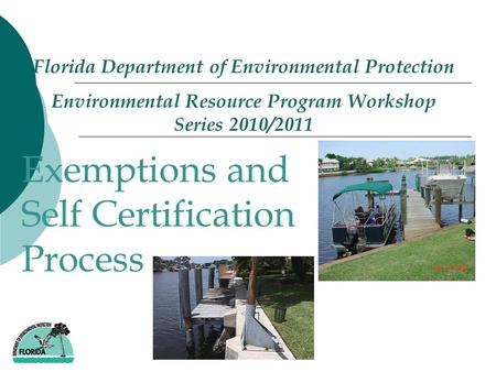 Florida Department of Environmental Protection Environmental Resource Program Workshop Series 2010/2011 - Exemptions and Self Certification Process.
