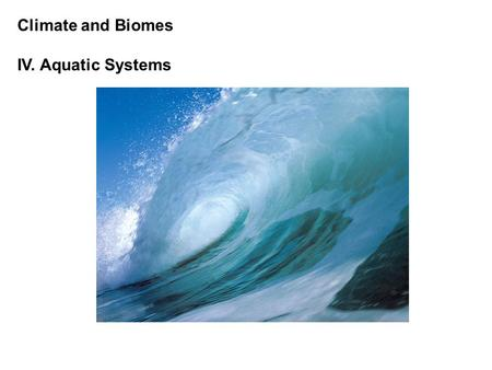 Climate and Biomes IV. Aquatic Systems. Climate and Biomes IV. Aquatic Systems A. Overview Characterized by physical characteristics and general biological.