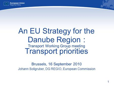 1 An EU Strategy for the Danube Region : Transport Working Group meeting Transport priorities Brussels, 16 September 2010 Johann Sollgruber, DG REGIO,