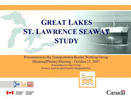 Presentation to the Transportation Border Working Group Montreal Plenary Meeting – October 25, 2007 Presentation by Marc Fortin Director, Seaway and Domestic.