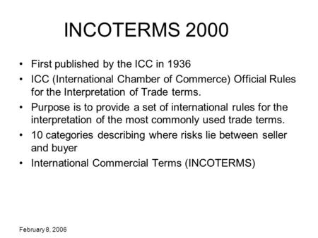 February 8, 2006 INCOTERMS 2000 First published by the ICC in 1936 ICC (International Chamber of Commerce) Official Rules for the Interpretation of Trade.