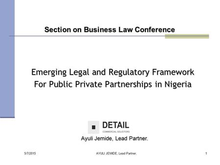 5/7/2015 AYULI JEMIDE, Lead Partner,1 Emerging Legal and Regulatory Framework For Public Private Partnerships in Nigeria Section on Business Law Conference.