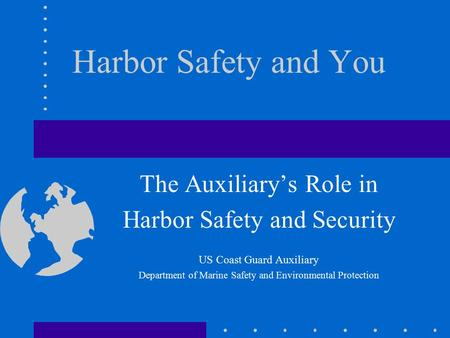 Harbor Safety and You The Auxiliary's Role in Harbor Safety and Security US Coast Guard Auxiliary Department of Marine Safety and Environmental Protection.