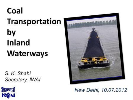 1 S. K. Shahi Secretary, IWAI Coal Transportation by Inland Waterways New Delhi, 10.07.2012.
