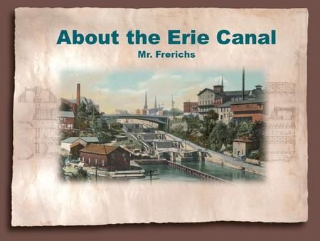About the Erie Canal Mr. Frerichs. What is a Canal? A canal is an artificial waterway for navigation. From the Library of Congress, American Memory.