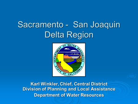 Sacramento - San Joaquin Delta Region Karl Winkler, Chief, Central District Division of Planning and Local Assistance Department of Water Resources.