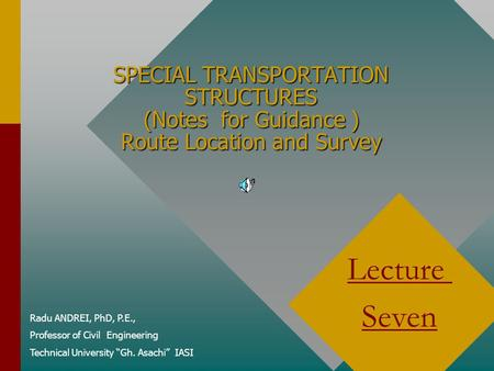 SPECIAL TRANSPORTATION STRUCTURES (Notes for Guidance ) Route Location and Survey Radu ANDREI, PhD, P.E., Professor of Civil Engineering Technical University.