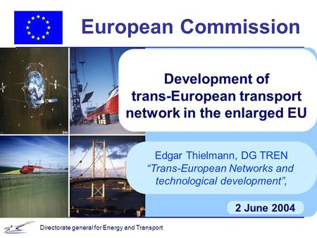 Directorate general for Energy and Transport European Commission 2 June 2004 Development of trans-European transport network in the enlarged EU Edgar Thielmann,