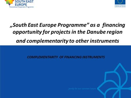 """South East Europe Programme"" as a financing opportunity for projects in the Danube region and complementarity to other instruments COMPLEMENTARITY OF."