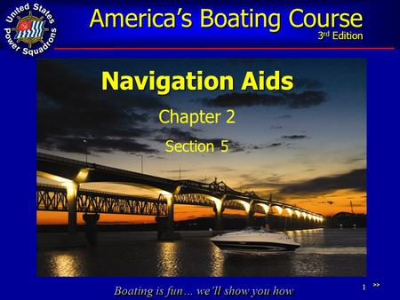 Boating is fun… we'll show you how America's Boating Course 3 rd Edition 1 Navigation Aids Chapter 2 Section 5 >>