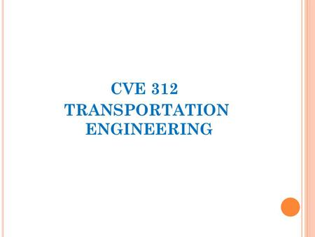 CVE 312 TRANSPORTATION ENGINEERING. INTRODUCTION Teaching Approach & Grading Policy Course Outline  Introduction to Transportation Engineering  Modes.