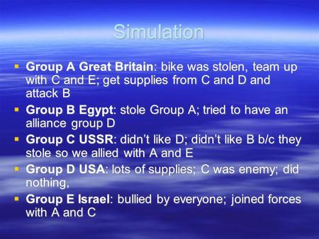 Simulation  Group A Great Britain: bike was stolen, team up with C and E; get supplies from C and D and attack B  Group B Egypt: stole Group A; tried.