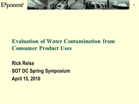 1 Evaluation of Water Contamination from Consumer Product Uses Rick Reiss SOT DC Spring Symposium April 15, 2010.