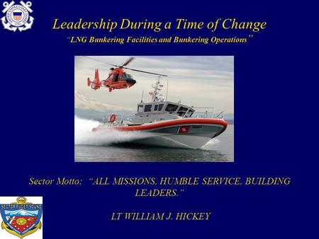 "Leadership During a Time of Change ""LNG Bunkering Facilities and Bunkering Operations "" Sector Motto: ""ALL MISSIONS, HUMBLE SERVICE, BUILDING LEADERS."""