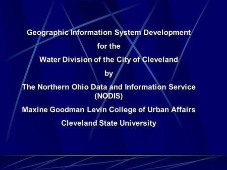 Geographic Information System Development for the Water Division of the City of Cleveland by The Northern Ohio Data and Information Service (NODIS) Maxine.