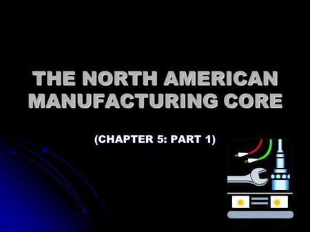 THE NORTH AMERICAN MANUFACTURING CORE (CHAPTER 5: PART 1)