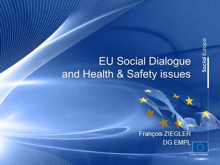EU Social Dialogue and Health & Safety issues François ZIEGLER DG EMPL.