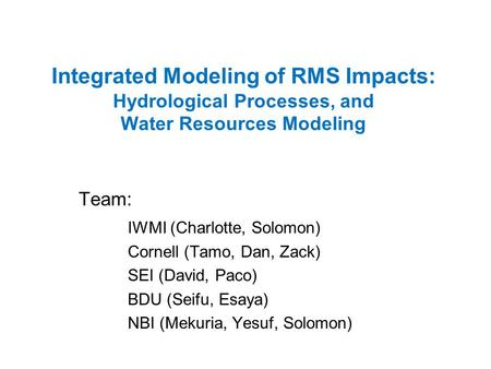 Integrated Modeling of RMS Impacts: Hydrological Processes, and Water Resources Modeling Team: IWMI (Charlotte, Solomon) Cornell (Tamo, Dan, Zack) SEI.