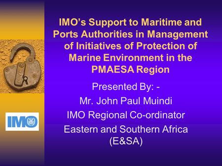IMO's Support to Maritime and Ports Authorities in Management of Initiatives of Protection of Marine Environment in the PMAESA Region Presented By: - Mr.