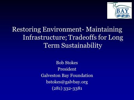 Restoring Environment- Maintaining Infrastructure; Tradeoffs for Long Term Sustainability Bob Stokes President Galveston Bay Foundation