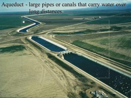 Aqueduct - large pipes or canals that carry water over long distances long distances.