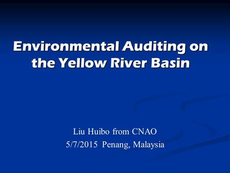 Environmental Auditing on the Yellow River Basin Liu Huibo from CNAO 5/7/2015 Penang, Malaysia.