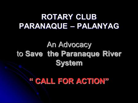 "ROTARY CLUB PARANAQUE – PALANYAG An Advocacy to Save the Paranaque River System "" CALL FOR ACTION"""