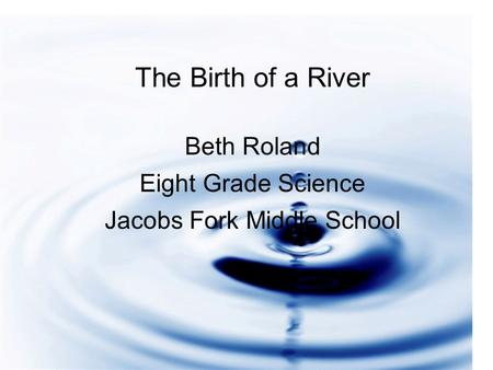 An Active River Beth Roland Eighth Grade Science Jacobs Fork Middle The Birth of a River Beth Roland Eight Grade Science Jacobs Fork Middle School.