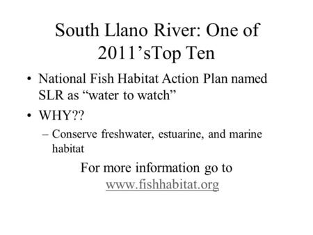 "South Llano River: One of 2011'sTop Ten National Fish Habitat Action Plan named SLR as ""water to watch"" WHY?? –Conserve freshwater, estuarine, and marine."