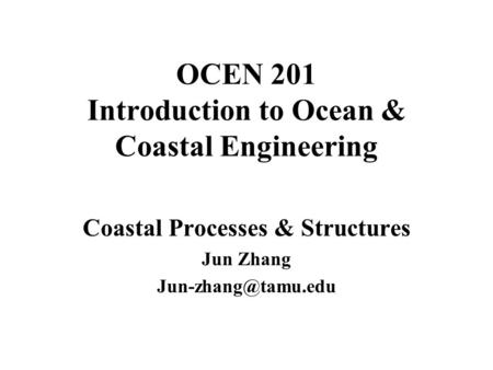 OCEN 201 Introduction to Ocean & Coastal Engineering Coastal Processes & Structures Jun Zhang